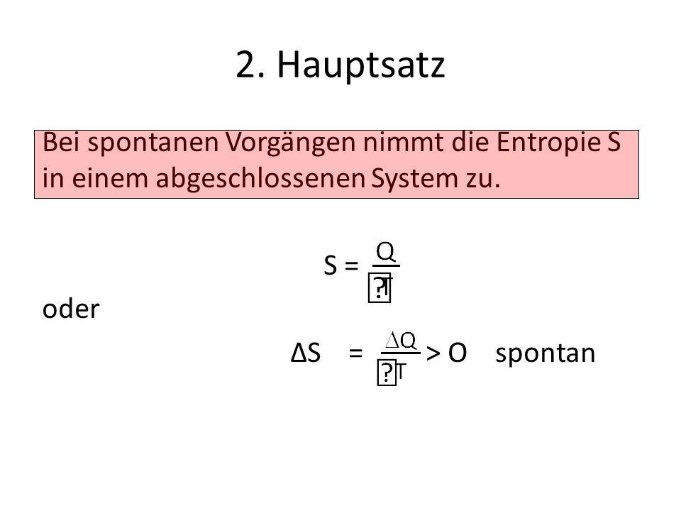2. Hauptsatz Bei spontanen Vorgängen nimmt die Entropie S in einem abgeschlossenen System zu.