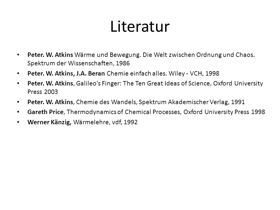 Literatur Peter. W. Atkins Wärme und Bewegung. Die Welt zwischen Ordnung und Chaos. Spektrum der Wissenschaften, 1986.