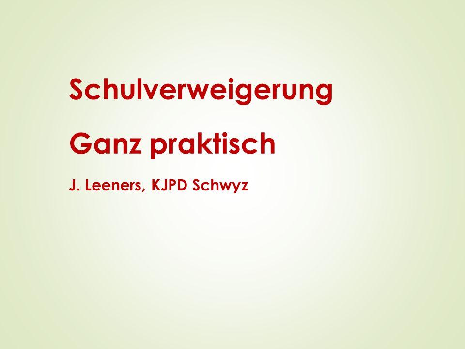 Schulverweigerung Ganz praktisch J. Leeners, KJPD Schwyz