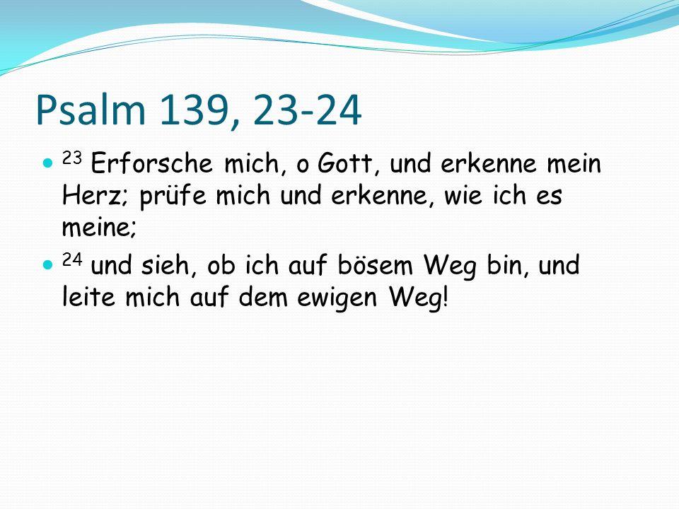Psalm 139, 23-24 23 Erforsche mich, o Gott, und erkenne mein Herz; prüfe mich und erkenne, wie ich es meine;