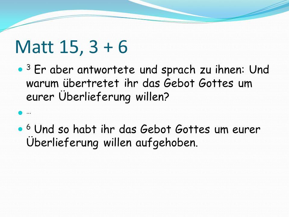 Matt 15, 3 + 6 3 Er aber antwortete und sprach zu ihnen: Und warum übertretet ihr das Gebot Gottes um eurer Überlieferung willen
