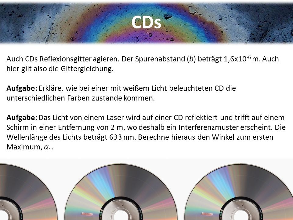 CDs Auch CDs Reflexionsgitter agieren. Der Spurenabstand (b) beträgt 1,6x10-6 m. Auch hier gilt also die Gittergleichung.