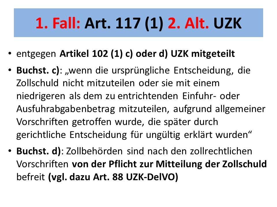 1. Fall: Art. 117 (1) 2. Alt. UZK entgegen Artikel 102 (1) c) oder d) UZK mitgeteilt.