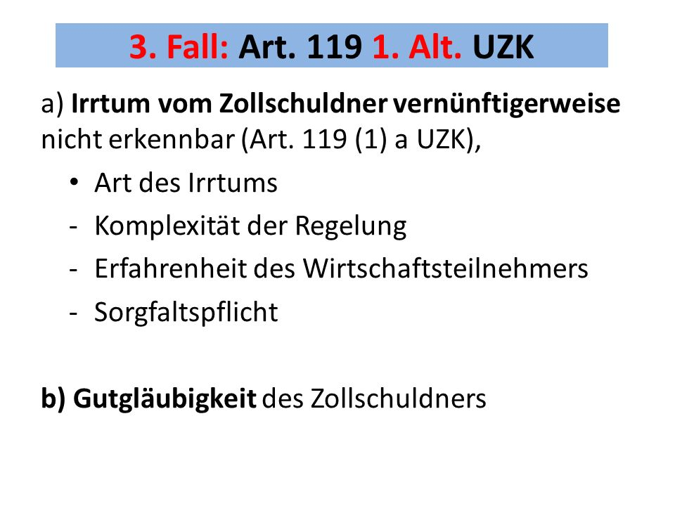 3. Fall: Art. 119 1. Alt. UZK a) Irrtum vom Zollschuldner vernünftigerweise nicht erkennbar (Art. 119 (1) a UZK),