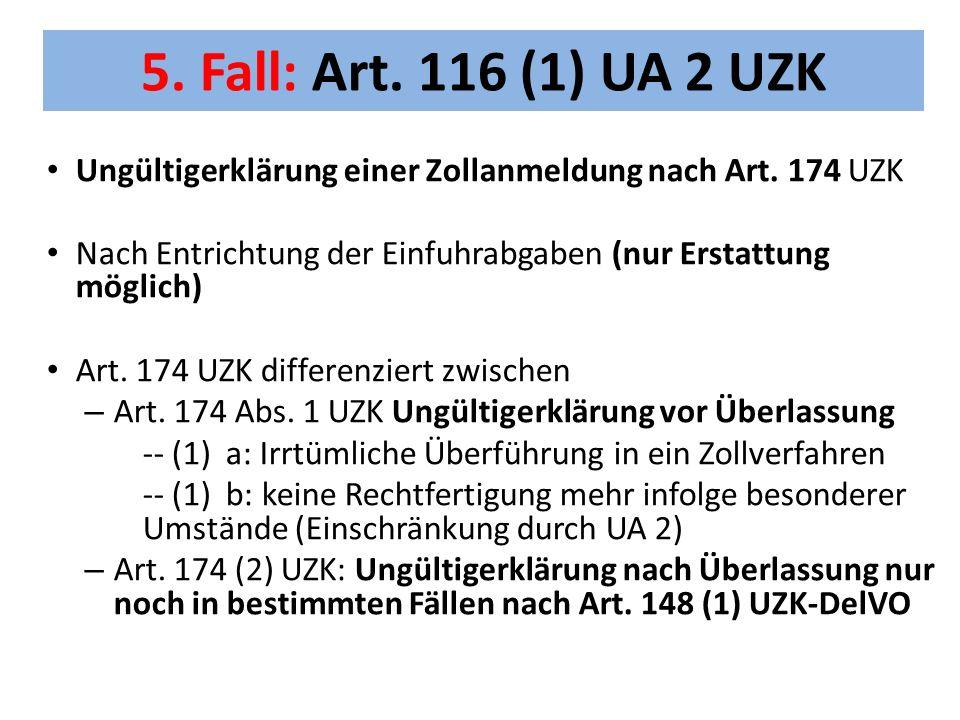5. Fall: Art. 116 (1) UA 2 UZK Ungültigerklärung einer Zollanmeldung nach Art. 174 UZK. Nach Entrichtung der Einfuhrabgaben (nur Erstattung möglich)
