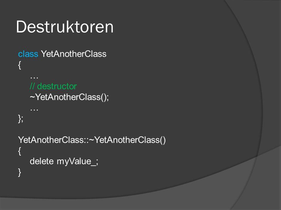 Destruktoren class YetAnotherClass { … // destructor ~YetAnotherClass(); }; YetAnotherClass::~YetAnotherClass() delete myValue_; }