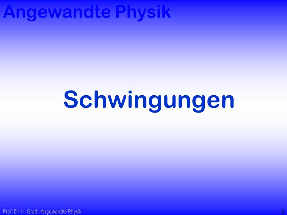 Angewandte Physik Schwingungen Prof. Dr. H. Graßl, Angewandte Physik