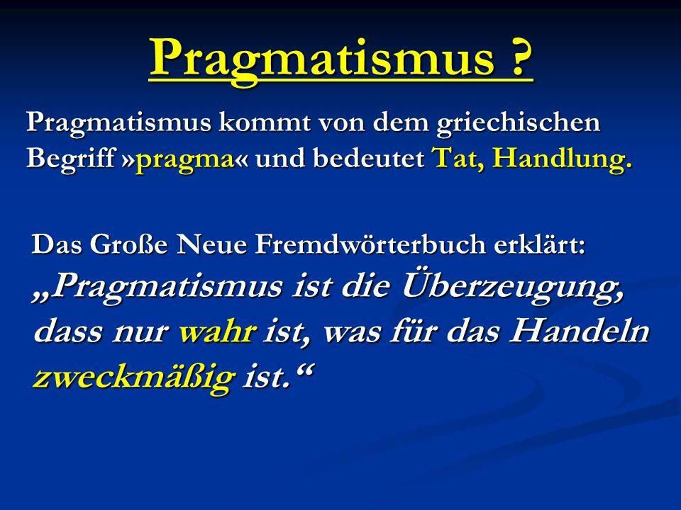 Pragmatismus Pragmatismus kommt von dem griechischen Begriff »pragma« und bedeutet Tat, Handlung.