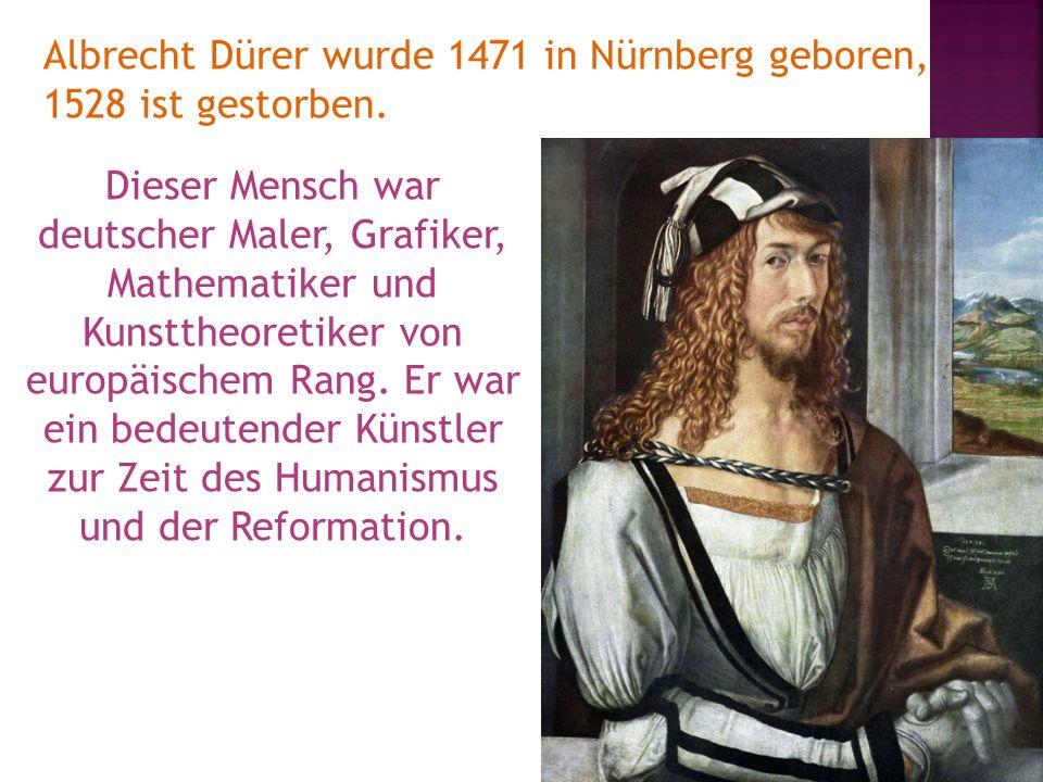 Albrecht Dürer wurde 1471 in Nürnberg geboren, 1528 ist gestorben.