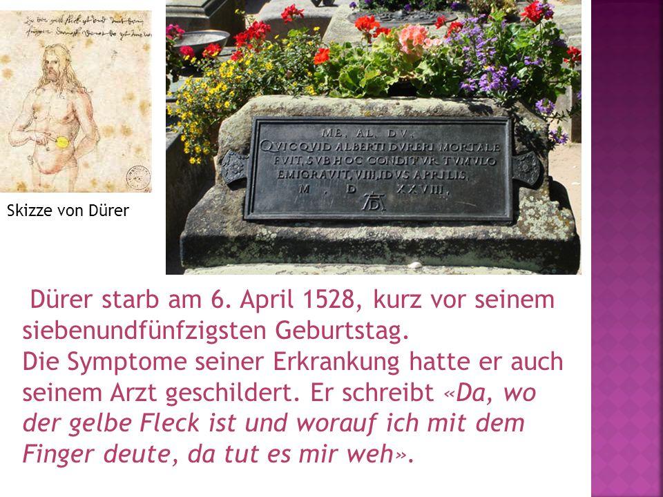 Skizze von Dürer Dürer starb am 6. April 1528, kurz vor seinem siebenundfünfzigsten Geburtstag.