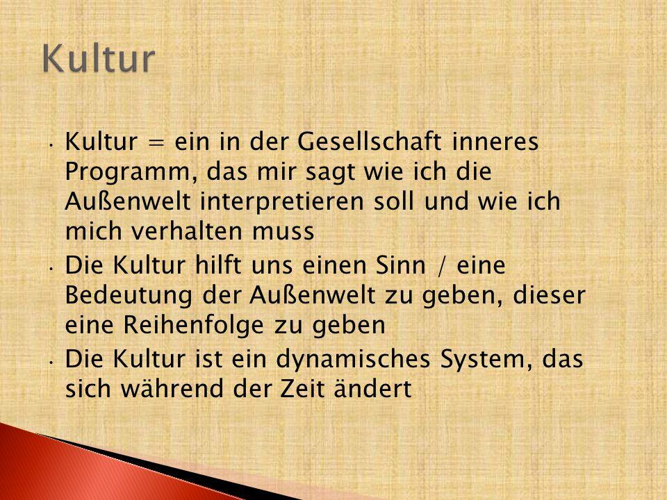Kultur Kultur = ein in der Gesellschaft inneres Programm, das mir sagt wie ich die Außenwelt interpretieren soll und wie ich mich verhalten muss.