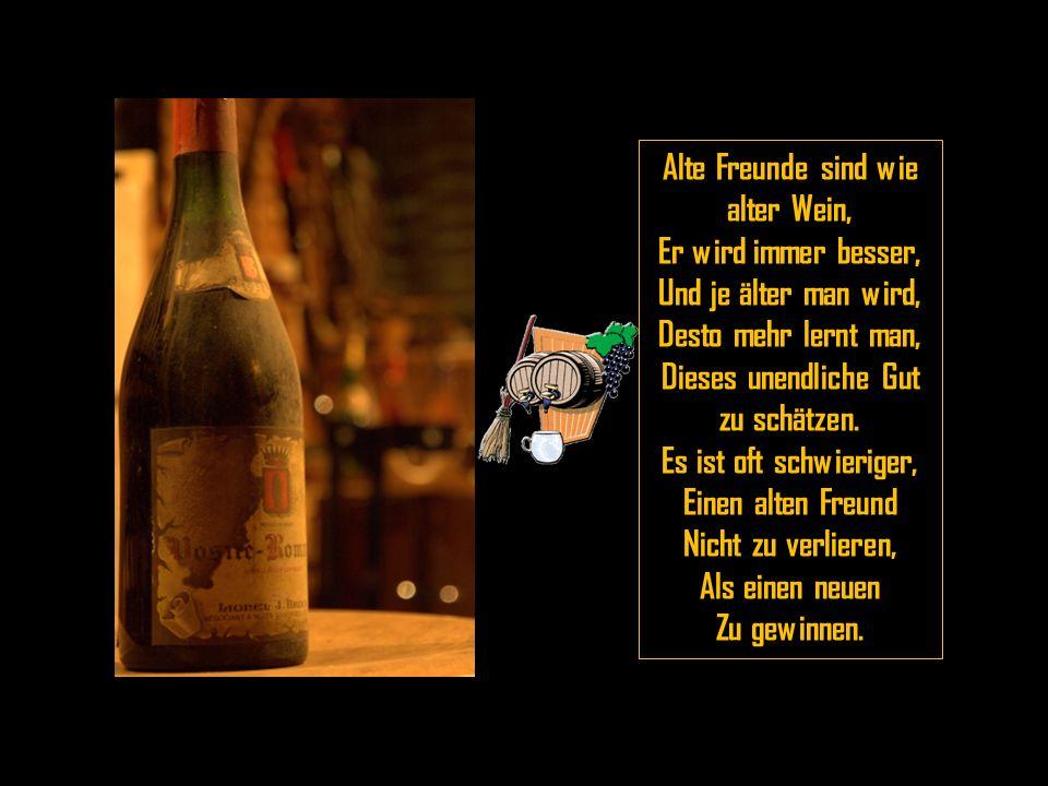 Alte Freunde sind wie alter Wein, Dieses unendliche Gut zu schätzen.