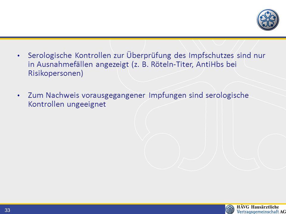 Serologische Kontrollen zur Überprüfung des Impfschutzes sind nur in Ausnahmefällen angezeigt (z. B. Röteln-Titer, AntiHbs bei Risikopersonen)