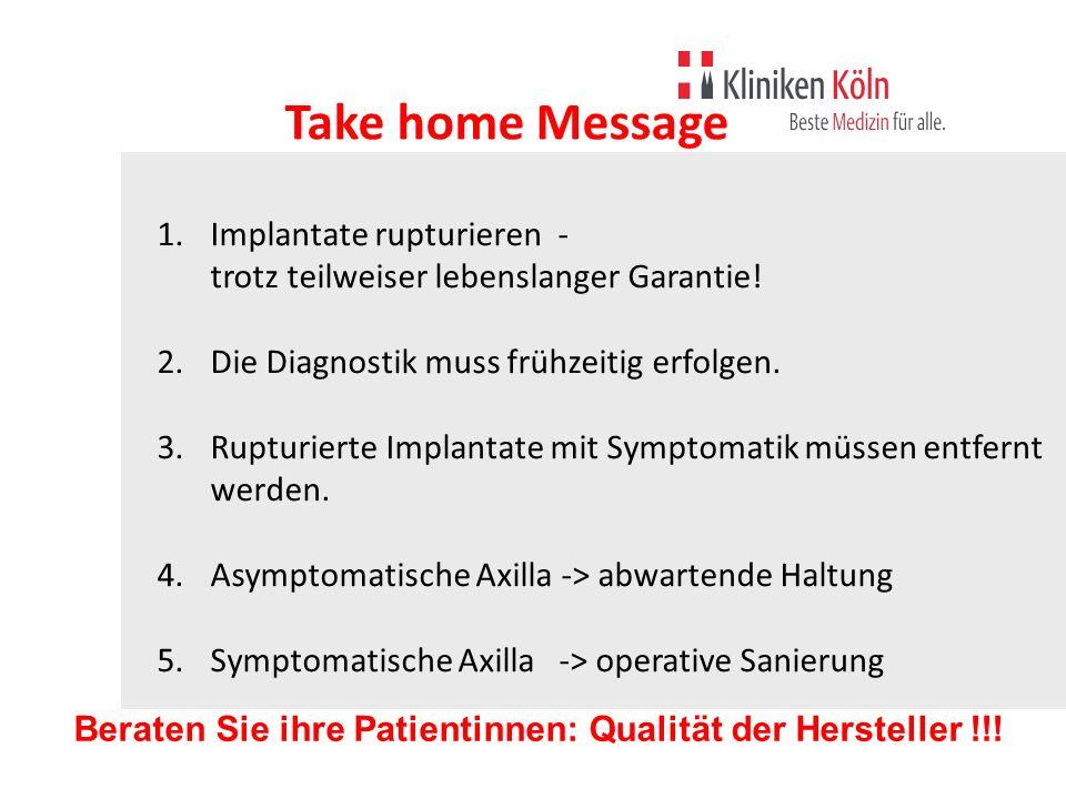Take home Message Implantate rupturieren - trotz teilweiser lebenslanger Garantie! Die Diagnostik muss frühzeitig erfolgen.