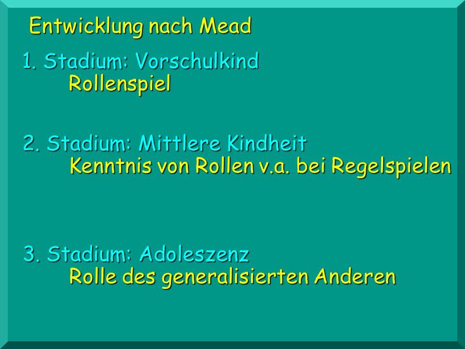 Entwicklung nach Mead 1. Stadium: Vorschulkind. Rollenspiel. 2. Stadium: Mittlere Kindheit. Kenntnis von Rollen v.a. bei Regelspielen.