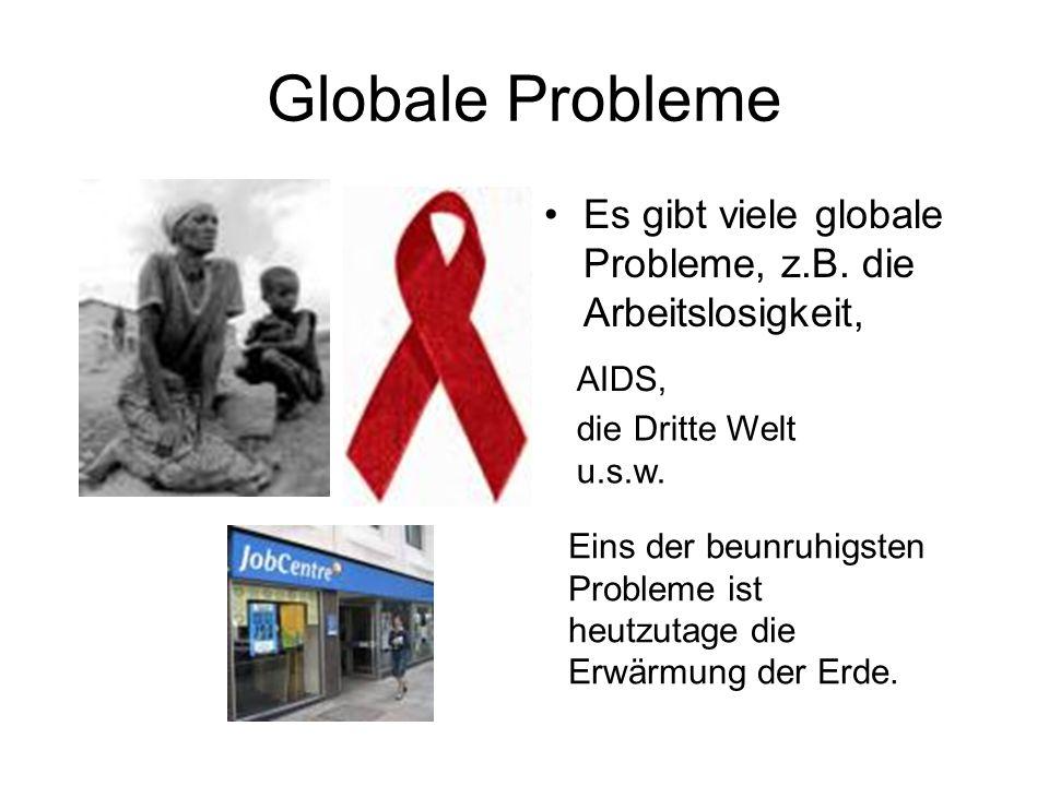 Globale Probleme Es gibt viele globale Probleme, z.B. die Arbeitslosigkeit, AIDS, die Dritte Welt u.s.w.