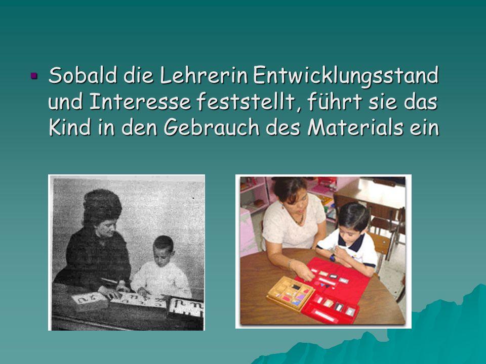Sobald die Lehrerin Entwicklungsstand und Interesse feststellt, führt sie das Kind in den Gebrauch des Materials ein