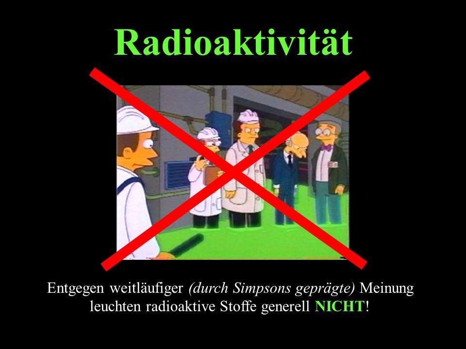 Radioaktivität Entgegen weitläufiger (durch Simpsons geprägte) Meinung