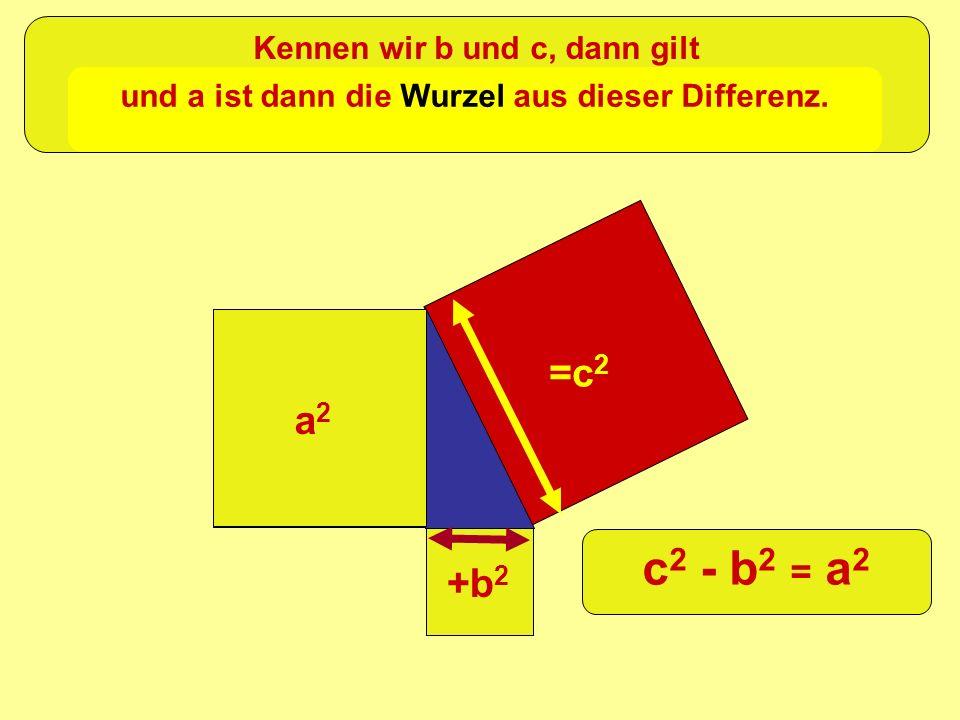 c2 - b2 = a2 =c2 a2 +b2 Kennen wir b und c, dann gilt