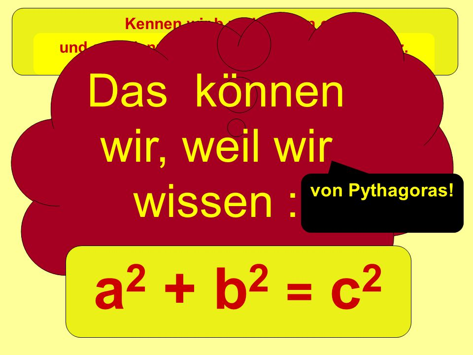 a2 + b2 = c2 Das können wir, weil wir wissen : =c2 a2 +b2