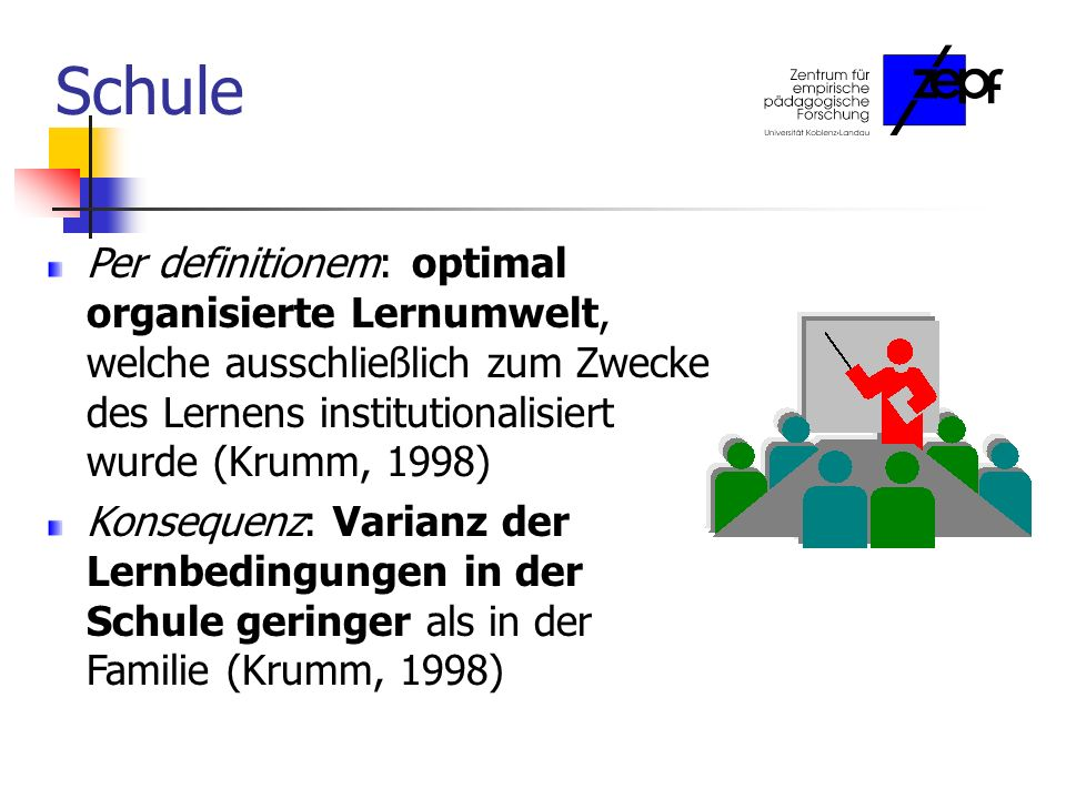 Schule Per definitionem: optimal organisierte Lernumwelt, welche ausschließlich zum Zwecke des Lernens institutionalisiert wurde (Krumm, 1998)