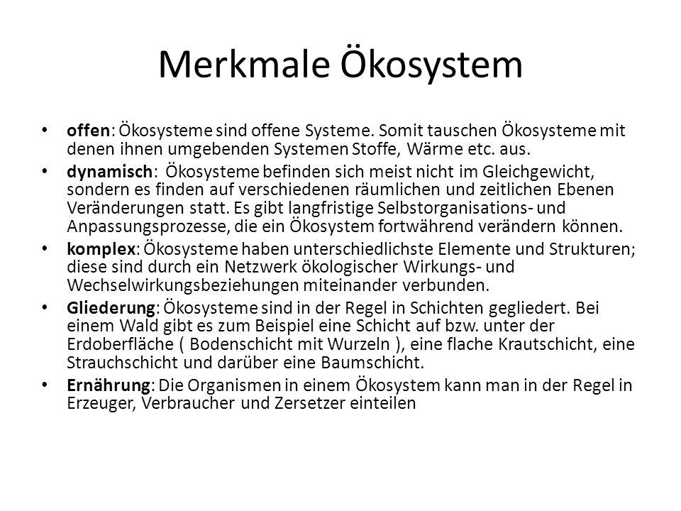 Merkmale Ökosystem offen: Ökosysteme sind offene Systeme. Somit tauschen Ökosysteme mit denen ihnen umgebenden Systemen Stoffe, Wärme etc. aus.
