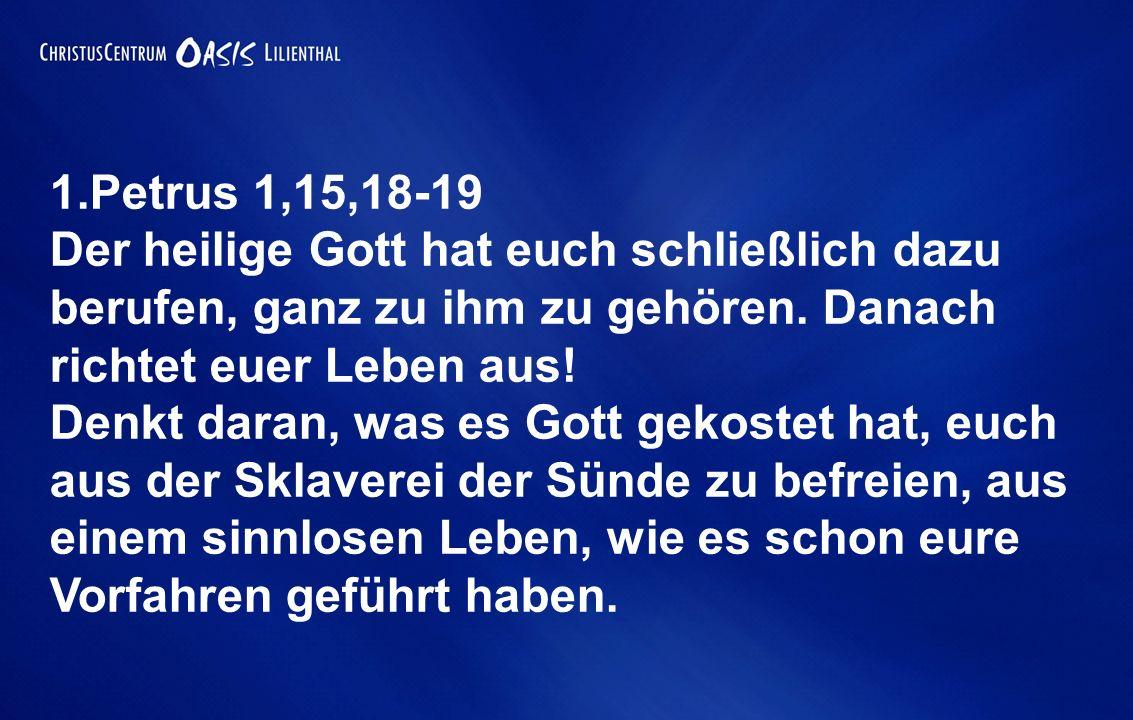 1.Petrus 1,15,18-19 Der heilige Gott hat euch schließlich dazu berufen, ganz zu ihm zu gehören. Danach richtet euer Leben aus!