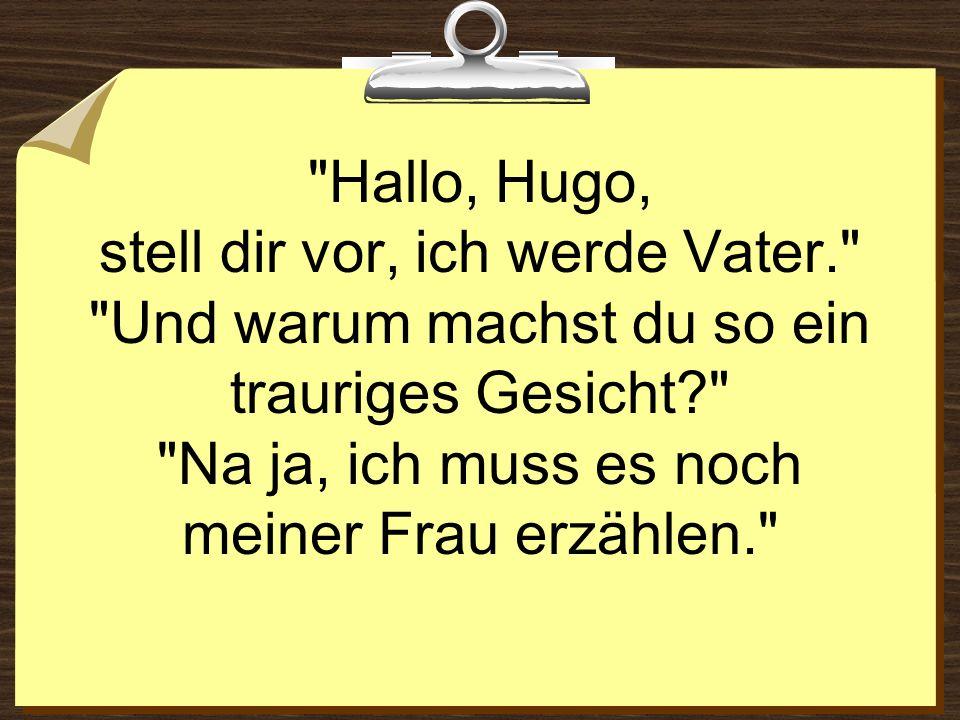 Hallo, Hugo, stell dir vor, ich werde Vater