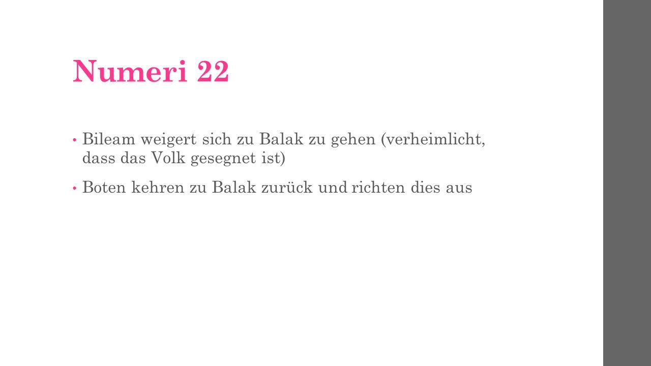 Numeri 22 Bileam weigert sich zu Balak zu gehen (verheimlicht, dass das Volk gesegnet ist) Boten kehren zu Balak zurück und richten dies aus.