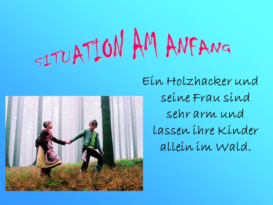 SITUATION AM ANFANGEin Holzhacker und seine Frau sind sehr arm und lassen ihre Kinder allein im Wald.