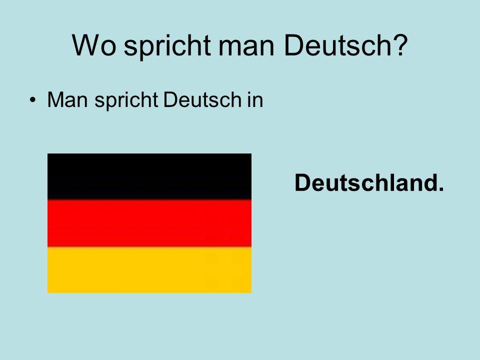 Wo spricht man Deutsch Man spricht Deutsch in Deutschland.