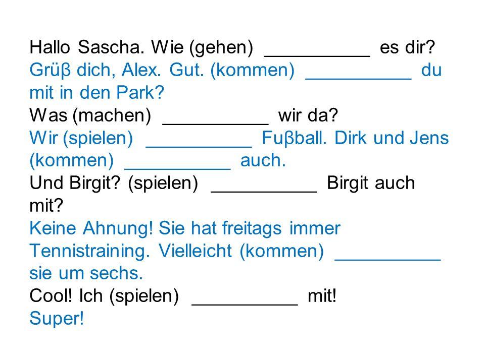 Hallo Sascha. Wie (gehen) __________ es dir. Grüβ dich, Alex. Gut