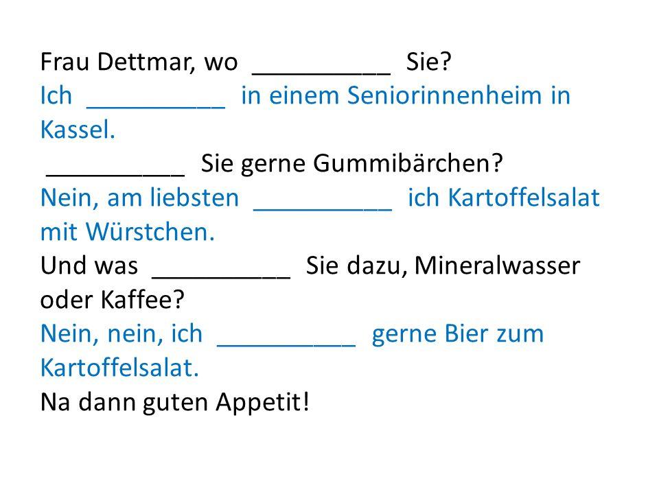Frau Dettmar, wo __________ Sie