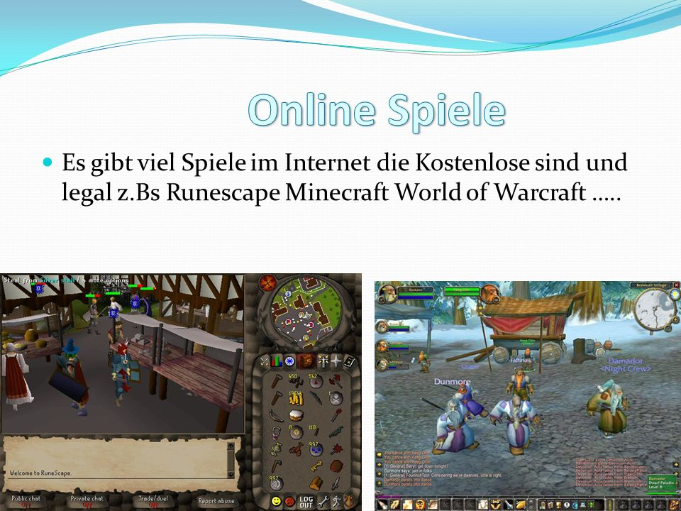 Online Spiele Es gibt viel Spiele im Internet die Kostenlose sind und legal z.Bs Runescape Minecraft World of Warcraft …..