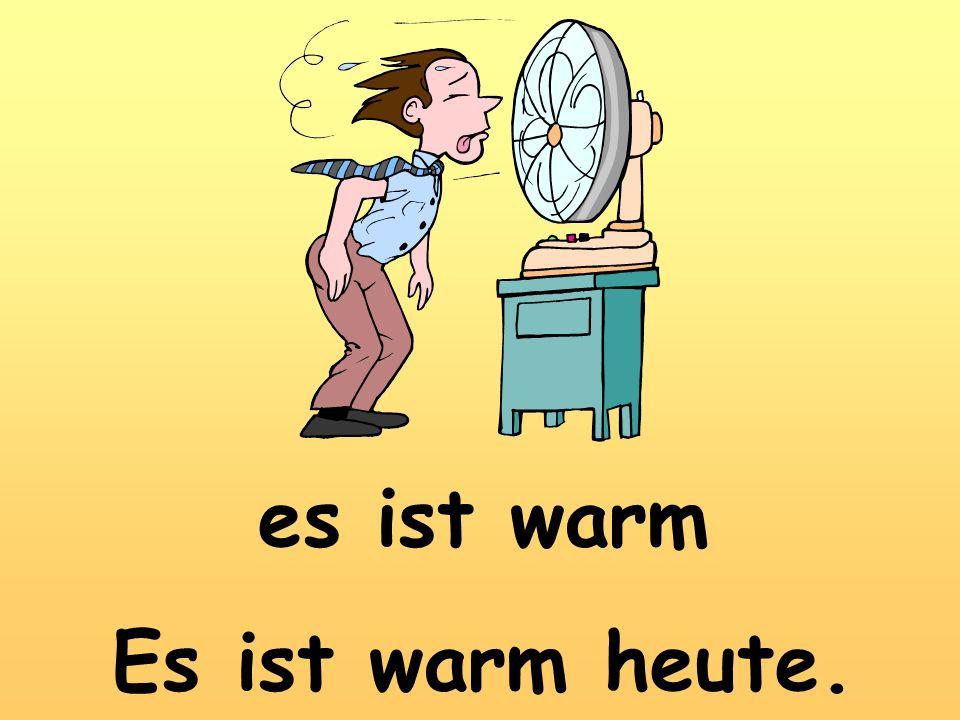 es ist warm Es ist warm heute.