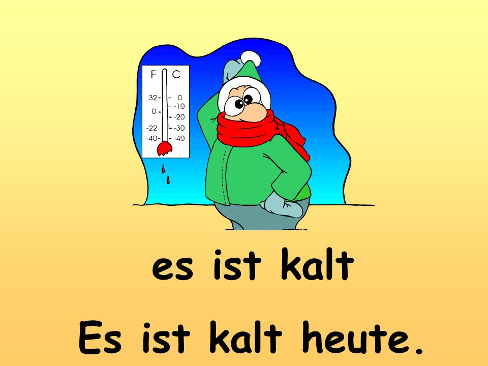 es ist kalt Es ist kalt heute.