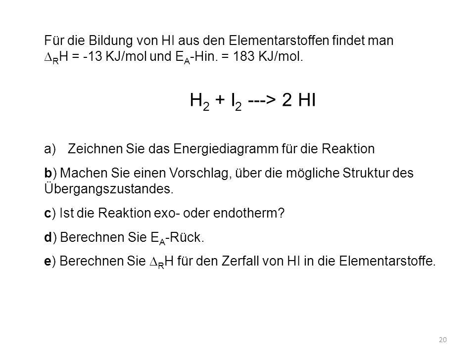 Für die Bildung von HI aus den Elementarstoffen findet man DRH = -13 KJ/mol und EA-Hin. = 183 KJ/mol.