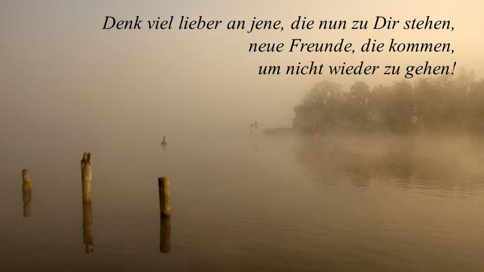 Denk viel lieber an jene, die nun zu Dir stehen, neue Freunde, die kommen, um nicht wieder zu gehen!