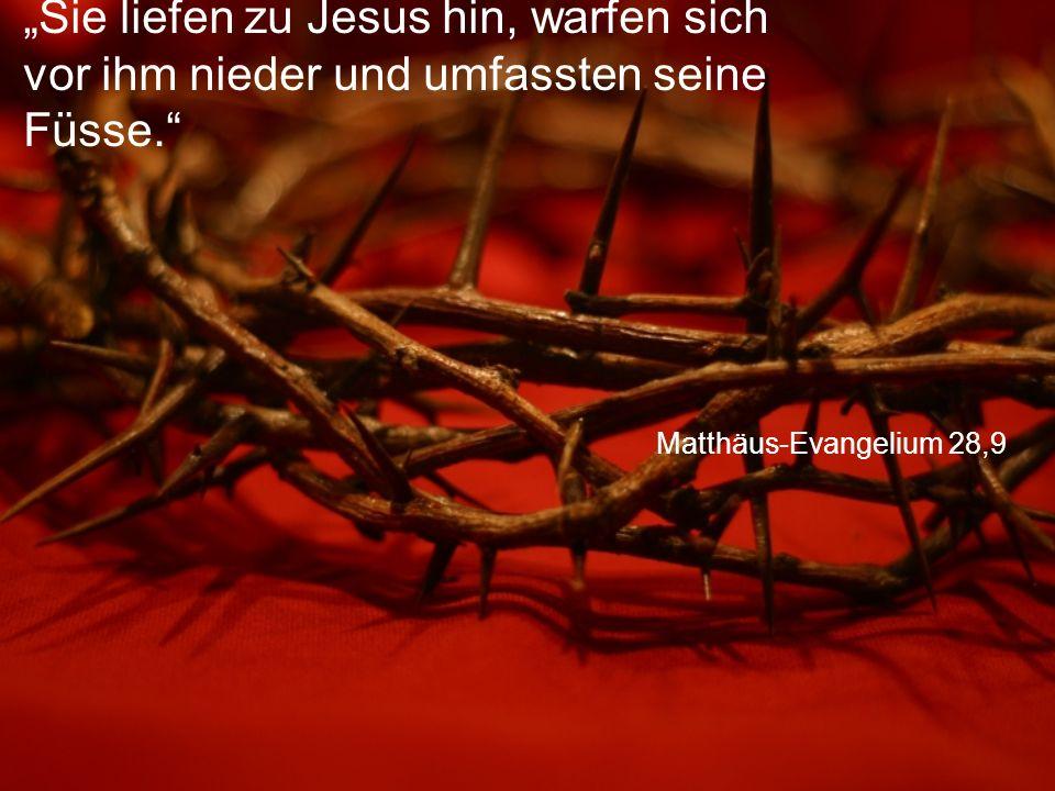"""""""Sie liefen zu Jesus hin, warfen sich vor ihm nieder und umfassten seine Füsse."""