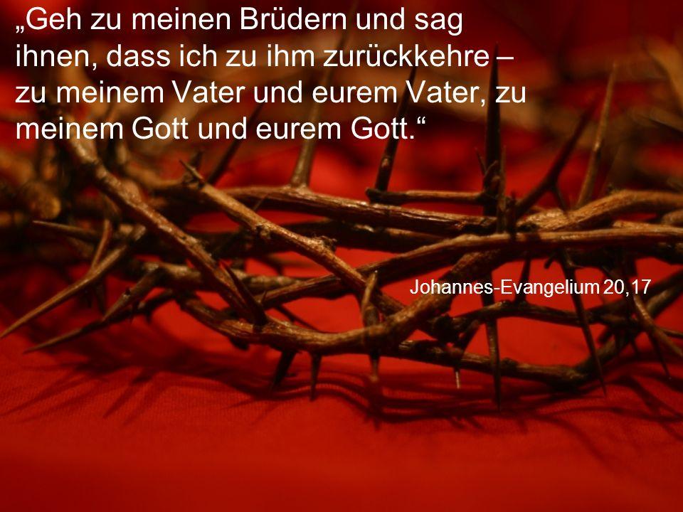 """""""Geh zu meinen Brüdern und sag ihnen, dass ich zu ihm zurückkehre – zu meinem Vater und eurem Vater, zu meinem Gott und eurem Gott."""
