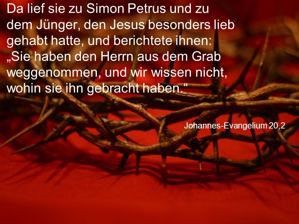 """Da lief sie zu Simon Petrus und zu dem Jünger, den Jesus besonders lieb gehabt hatte, und berichtete ihnen: """"Sie haben den Herrn aus dem Grab weggenommen, und wir wissen nicht, wohin sie ihn gebracht haben."""