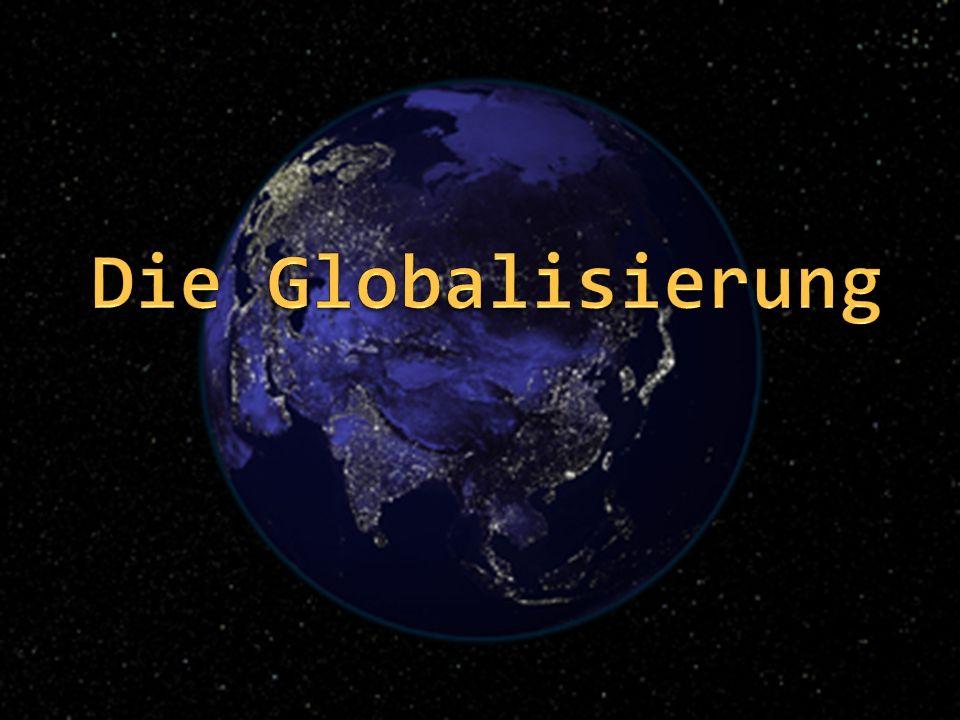 Die Globalisierung Die Globalisierung