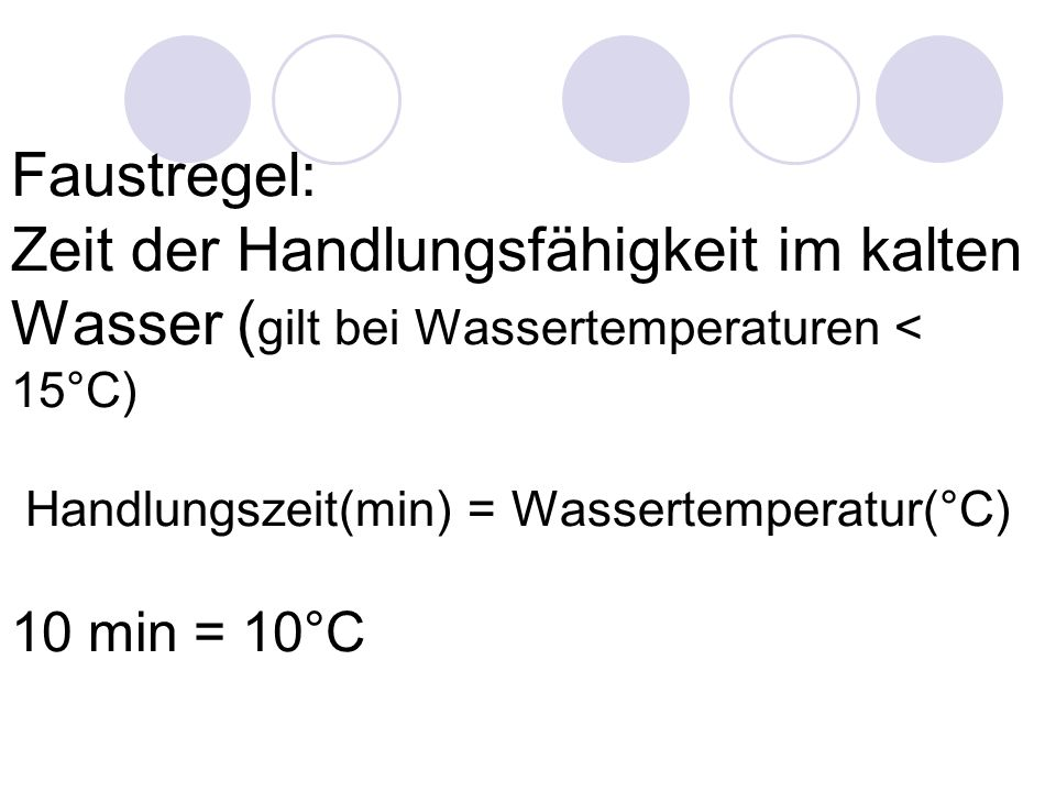 Faustregel: Zeit der Handlungsfähigkeit im kalten Wasser (gilt bei Wassertemperaturen < 15°C) Handlungszeit(min) = Wassertemperatur(°C) 10 min = 10°C