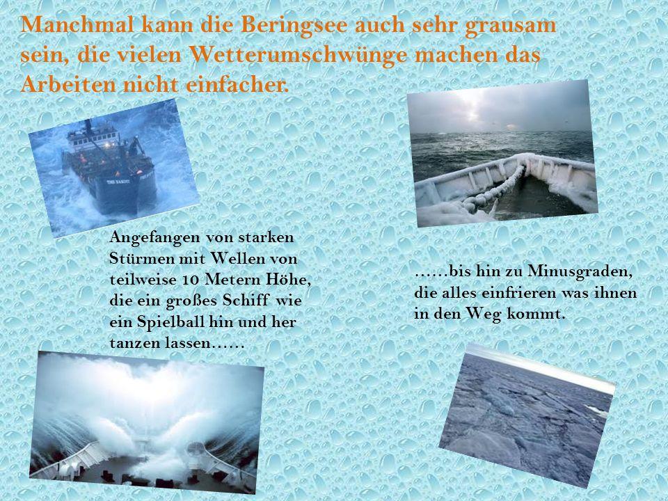Manchmal kann die Beringsee auch sehr grausam sein, die vielen Wetterumschwünge machen das Arbeiten nicht einfacher.