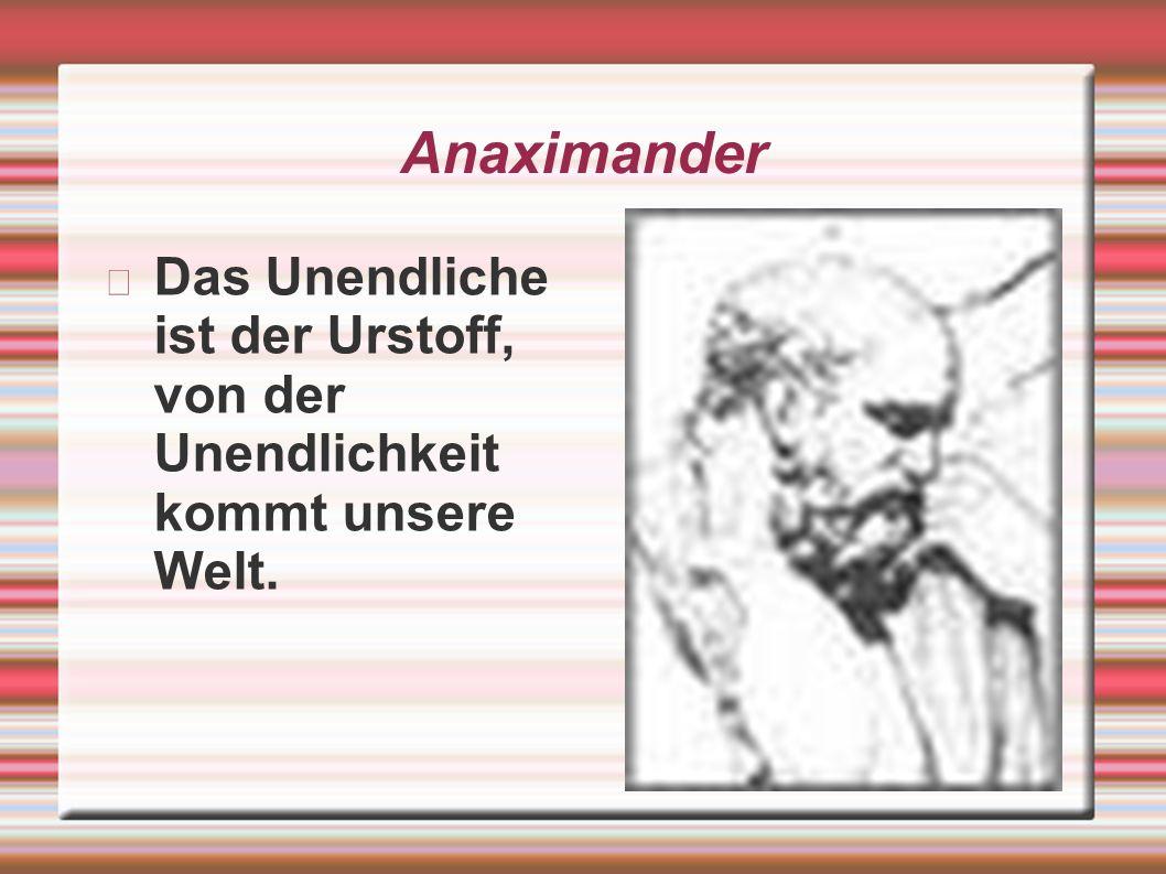 Anaximander Das Unendliche ist der Urstoff, von der Unendlichkeit kommt unsere Welt.