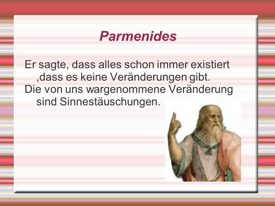 Parmenides Er sagte, dass alles schon immer existiert ,dass es keine Veränderungen gibt.
