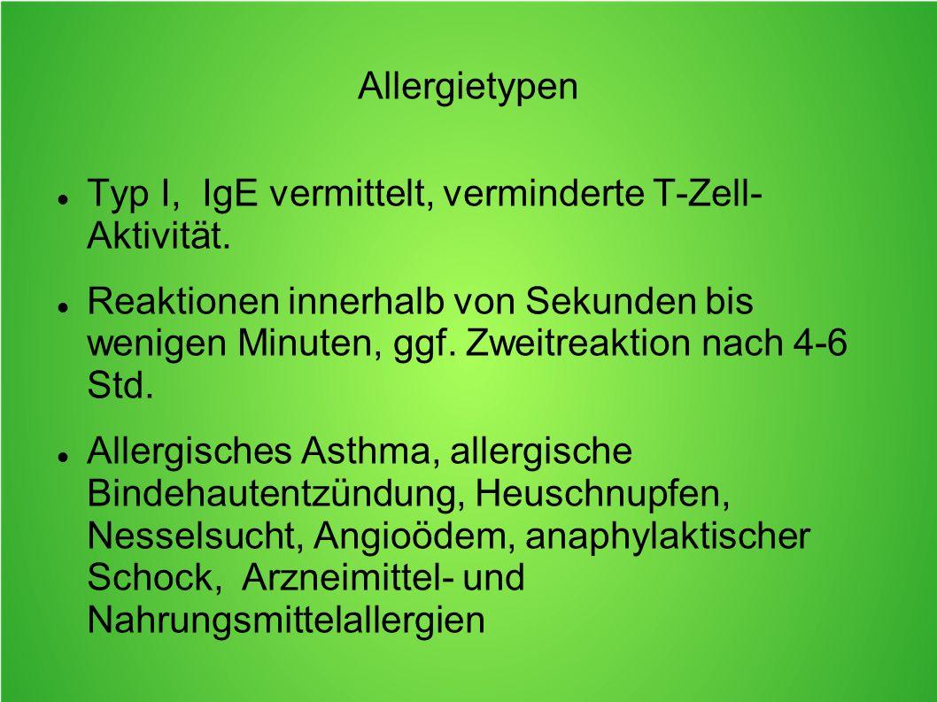 Allergietypen Typ I, IgE vermittelt, verminderte T-Zell- Aktivität.