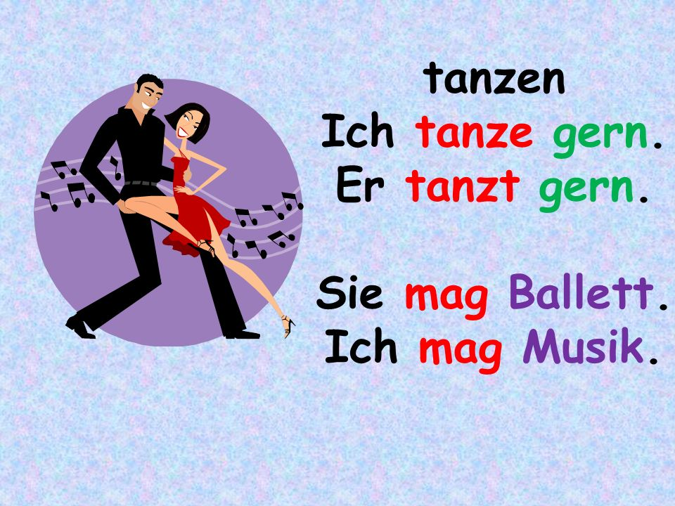 tanzen Ich tanze gern. Er tanzt gern. Sie mag Ballett. Ich mag Musik.