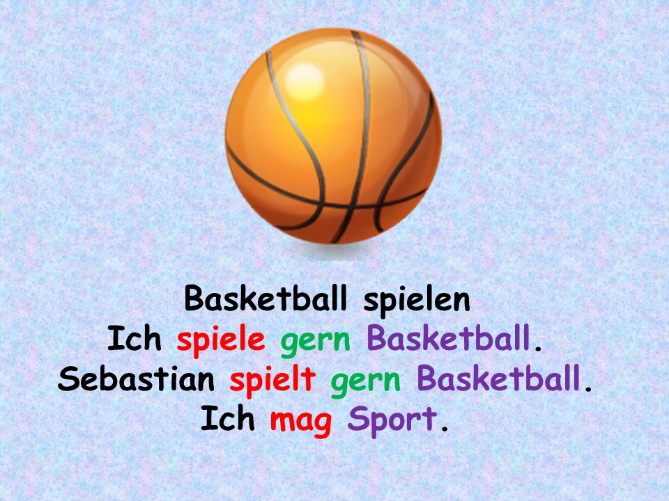 Ich spiele gern Basketball. Sebastian spielt gern Basketball.