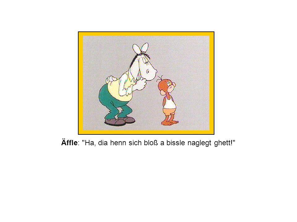Äffle: Ha, dia henn sich bloß a bissle naglegt ghett!
